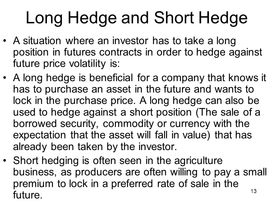 13 Long Hedge and Short Hedge A situation where an investor has to take a long position in futures contracts in order to hedge against future price volatility is: A long hedge is beneficial for a company that knows it has to purchase an asset in the future and wants to lock in the purchase price.