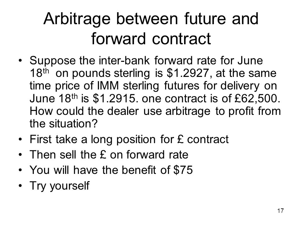 17 Arbitrage between future and forward contract Suppose the inter-bank forward rate for June 18 th on pounds sterling is $1.2927, at the same time price of IMM sterling futures for delivery on June 18 th is $1.2915.