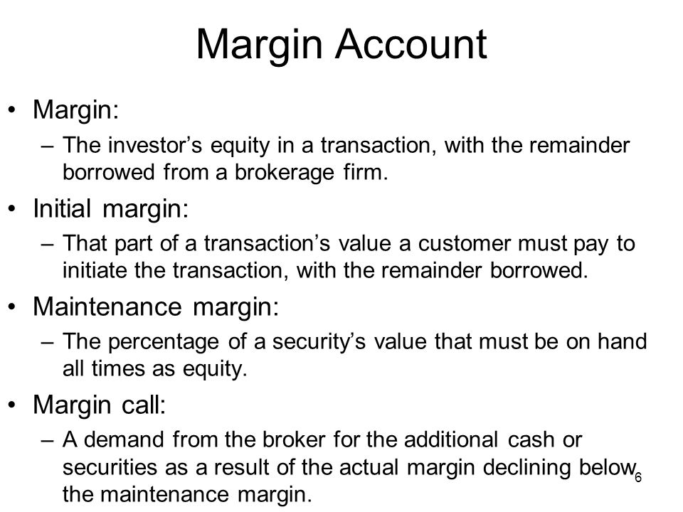 6 Margin Account Margin: –The investor's equity in a transaction, with the remainder borrowed from a brokerage firm.