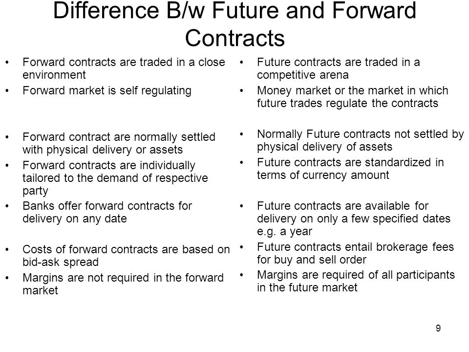 9 Difference B/w Future and Forward Contracts Forward contracts are traded in a close environment Forward market is self regulating Forward contract are normally settled with physical delivery or assets Forward contracts are individually tailored to the demand of respective party Banks offer forward contracts for delivery on any date Costs of forward contracts are based on bid-ask spread Margins are not required in the forward market Future contracts are traded in a competitive arena Money market or the market in which future trades regulate the contracts Normally Future contracts not settled by physical delivery of assets Future contracts are standardized in terms of currency amount Future contracts are available for delivery on only a few specified dates e.g.