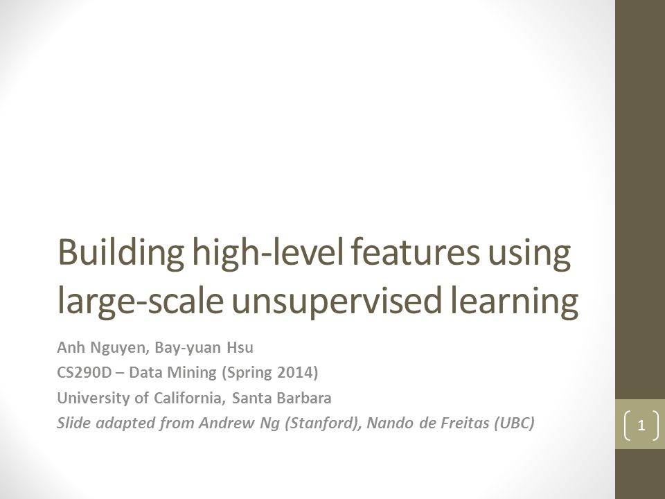 Building high-level features using large-scale unsupervised learning Anh Nguyen, Bay-yuan Hsu CS290D – Data Mining (Spring 2014) University of California, Santa Barbara Slide adapted from Andrew Ng (Stanford), Nando de Freitas (UBC) 1