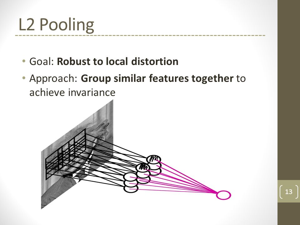 L2 Pooling Goal: Robust to local distortion Approach: Group similar features together to achieve invariance 13