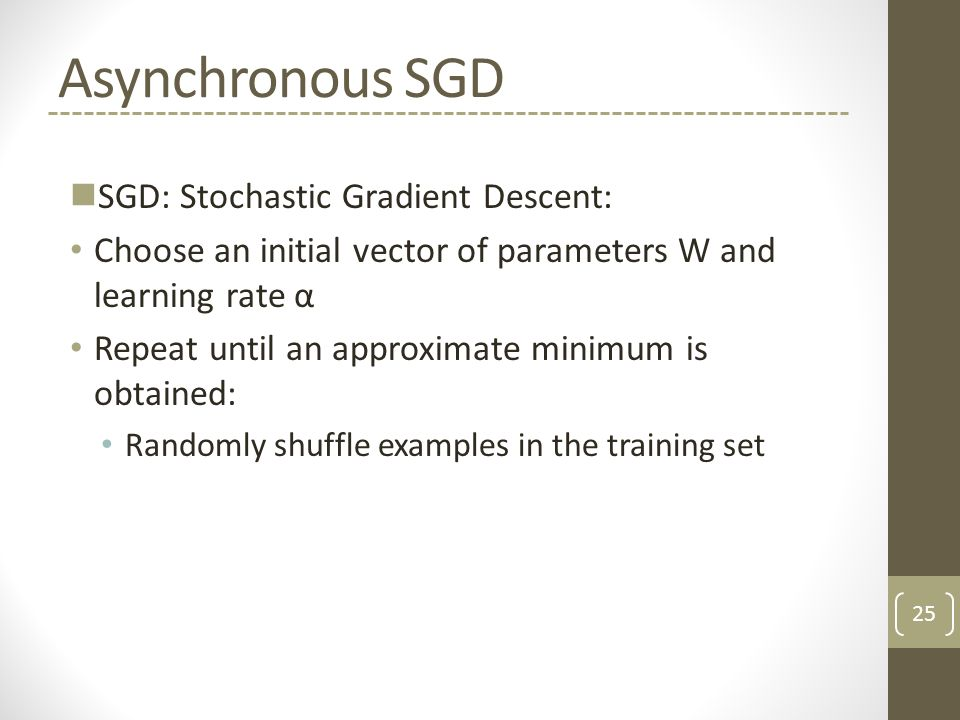 Asynchronous SGD SGD: Stochastic Gradient Descent: Choose an initial vector of parameters W and learning rate α Repeat until an approximate minimum is obtained: Randomly shuffle examples in the training set 25