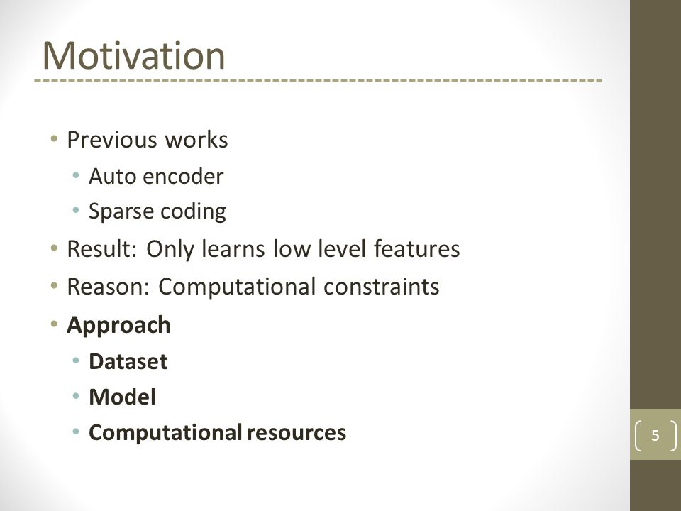 Motivation Previous works Auto encoder Sparse coding Result: Only learns low level features Reason: Computational constraints Approach Dataset Model Computational resources 5