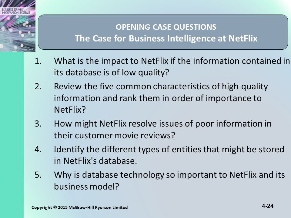 4-24 Copyright © 2015 McGraw-Hill Ryerson Limited OPENING CASE QUESTIONS The Case for Business Intelligence at NetFlix 1.What is the impact to NetFlix