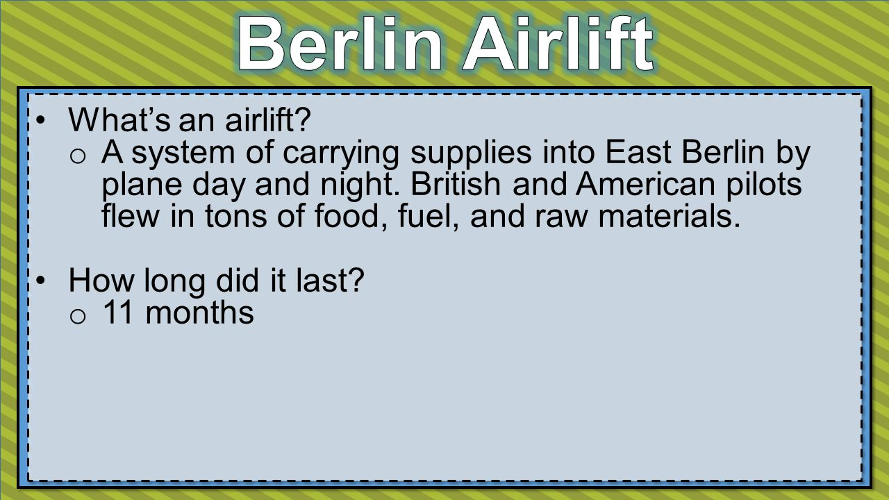 What's an airlift. o A system of carrying supplies into East Berlin by plane day and night.