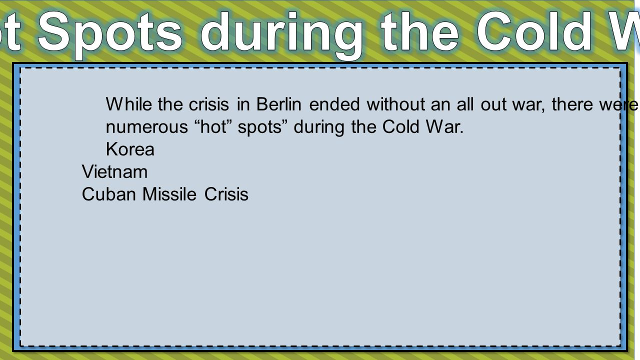 While the crisis in Berlin ended without an all out war, there were numerous hot spots during the Cold War.
