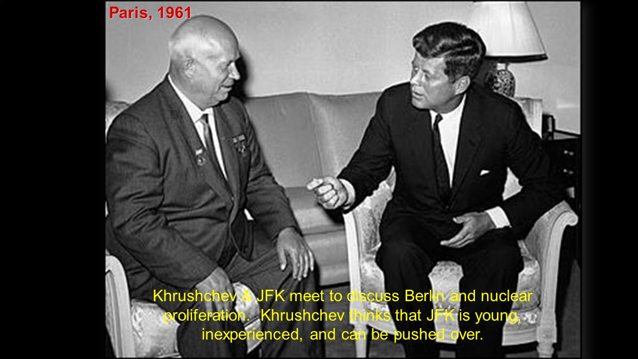 Paris, 1961 Khrushchev & JFK meet to discuss Berlin and nuclear proliferation.