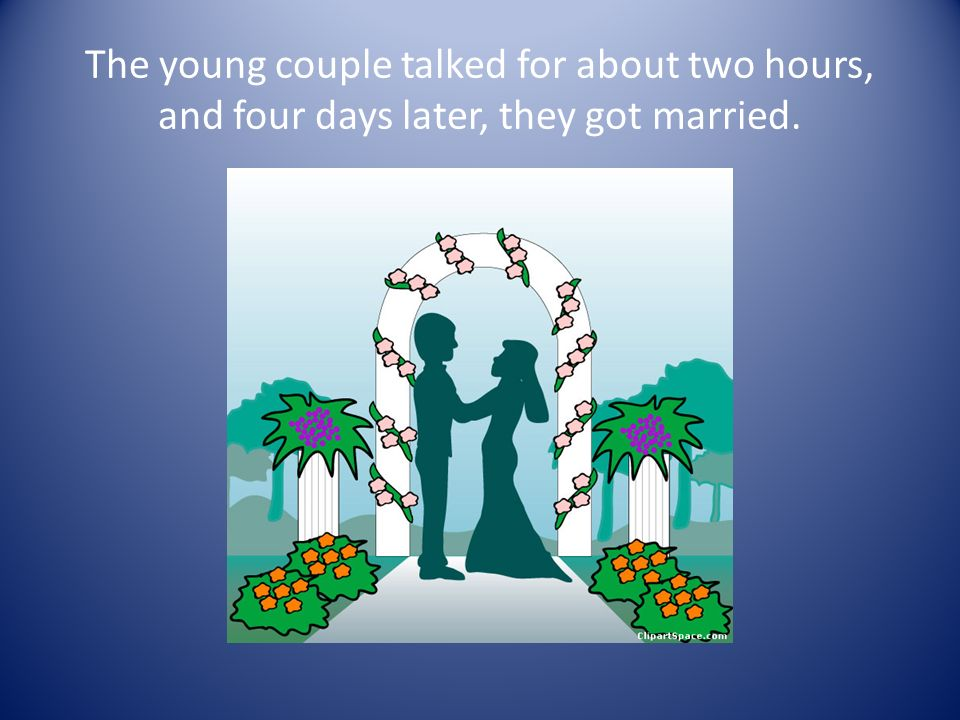 The young couple talked for about two hours, and four days later, they got married.