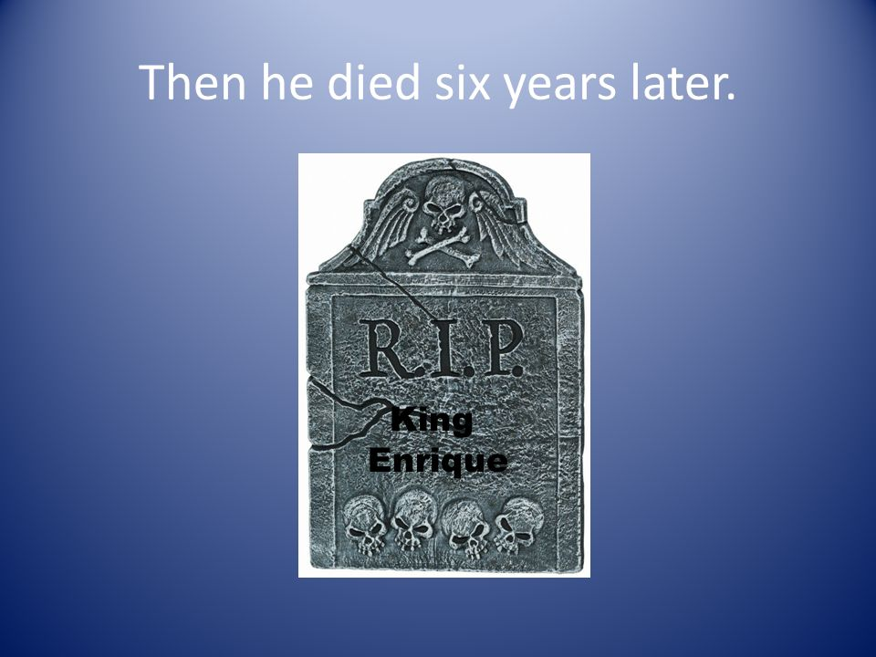 Then he died six years later. King Enrique