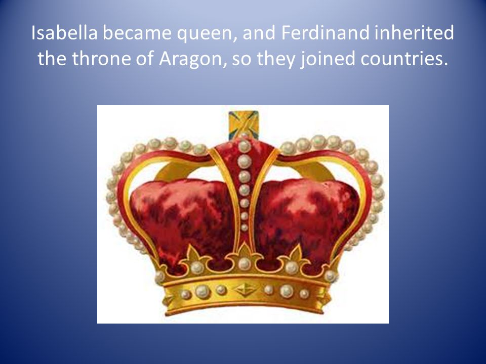 Isabella became queen, and Ferdinand inherited the throne of Aragon, so they joined countries.