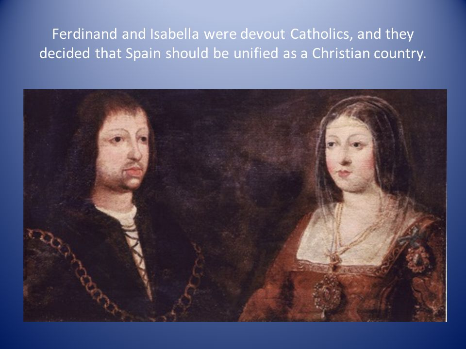 Ferdinand and Isabella were devout Catholics, and they decided that Spain should be unified as a Christian country.