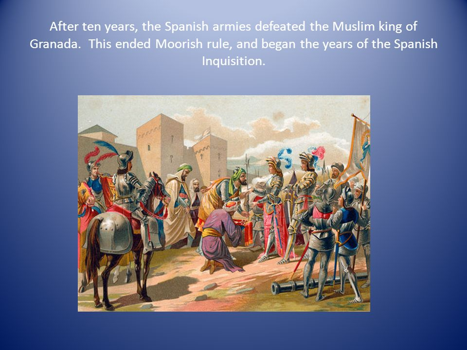 After ten years, the Spanish armies defeated the Muslim king of Granada.