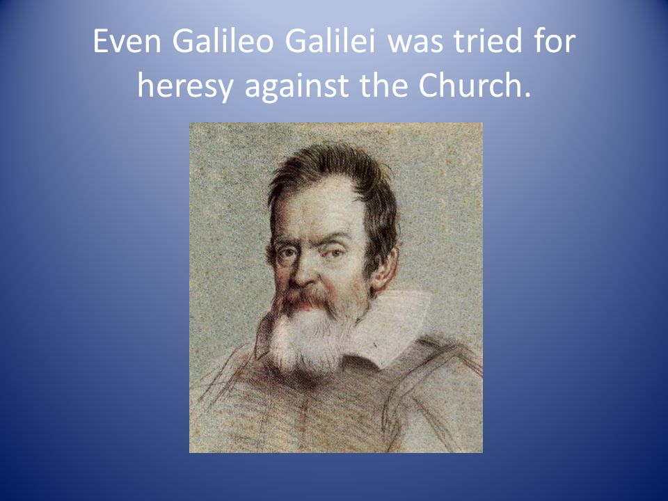 Even Galileo Galilei was tried for heresy against the Church.