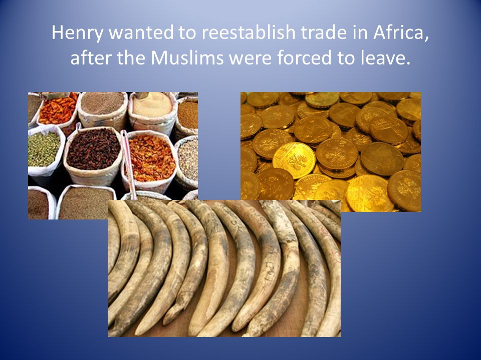 Henry wanted to reestablish trade in Africa, after the Muslims were forced to leave.