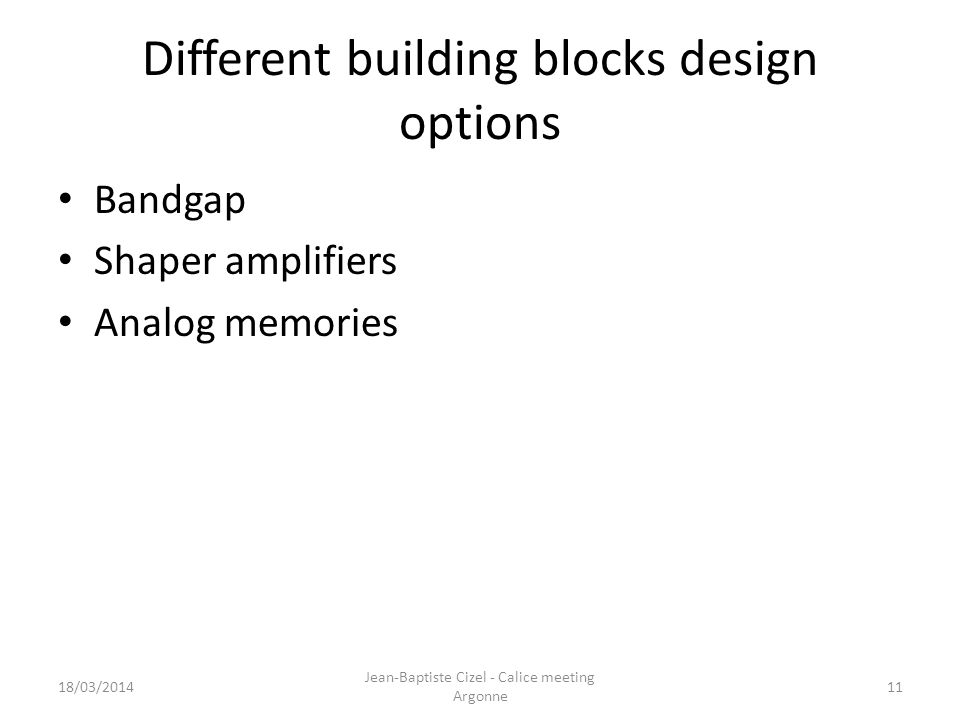 Different building blocks design options Bandgap Shaper amplifiers Analog memories 18/03/2014 Jean-Baptiste Cizel - Calice meeting Argonne 11