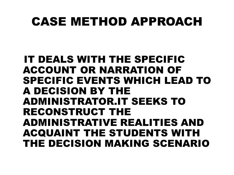 CASE METHOD APPROACH IT DEALS WITH THE SPECIFIC ACCOUNT OR NARRATION OF SPECIFIC EVENTS WHICH LEAD TO A DECISION BY THE ADMINISTRATOR.IT SEEKS TO RECO