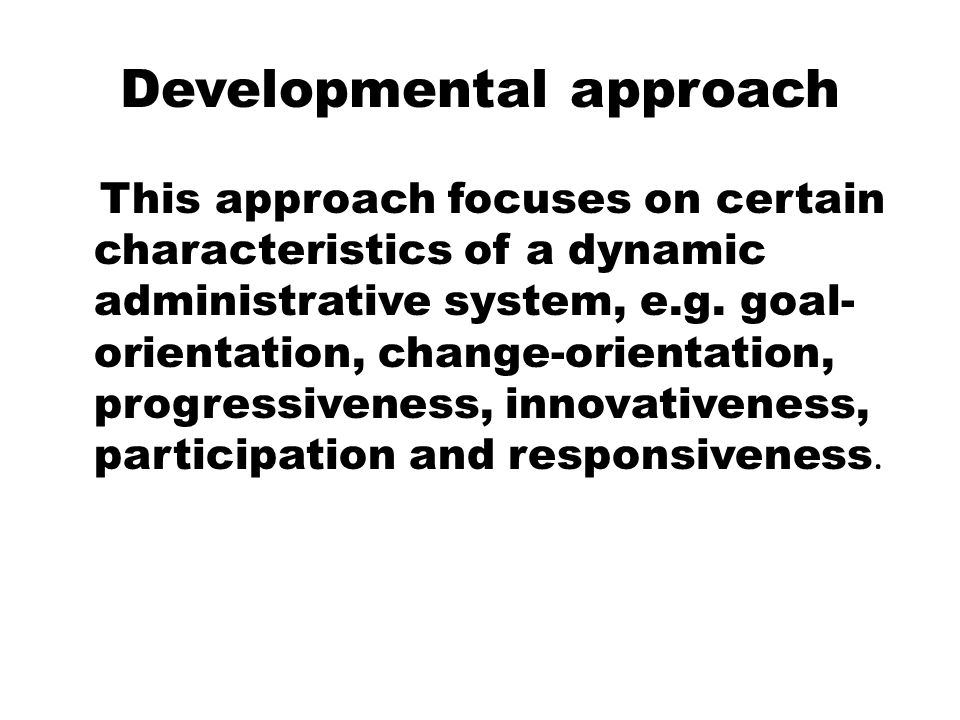 Developmental approach This approach focuses on certain characteristics of a dynamic administrative system, e.g. goal- orientation, change-orientation