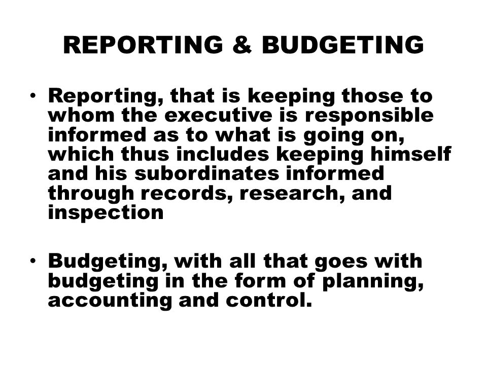 REPORTING & BUDGETING Reporting, that is keeping those to whom the executive is responsible informed as to what is going on, which thus includes keepi