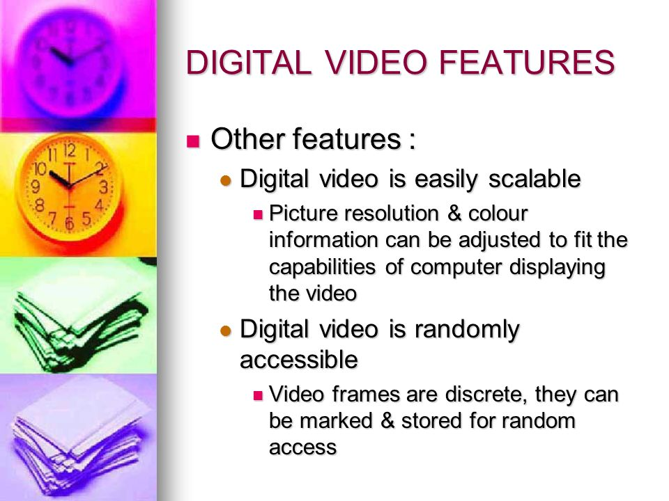 DIGITAL VIDEO FEATURES Other features : Other features : Digital video is easily scalable Digital video is easily scalable Picture resolution & colour information can be adjusted to fit the capabilities of computer displaying the video Picture resolution & colour information can be adjusted to fit the capabilities of computer displaying the video Digital video is randomly accessible Digital video is randomly accessible Video frames are discrete, they can be marked & stored for random access Video frames are discrete, they can be marked & stored for random access