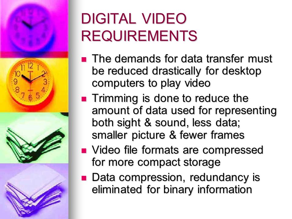 DIGITAL VIDEO REQUIREMENTS The demands for data transfer must be reduced drastically for desktop computers to play video The demands for data transfer must be reduced drastically for desktop computers to play video Trimming is done to reduce the amount of data used for representing both sight & sound, less data; smaller picture & fewer frames Trimming is done to reduce the amount of data used for representing both sight & sound, less data; smaller picture & fewer frames Video file formats are compressed for more compact storage Video file formats are compressed for more compact storage Data compression, redundancy is eliminated for binary information Data compression, redundancy is eliminated for binary information