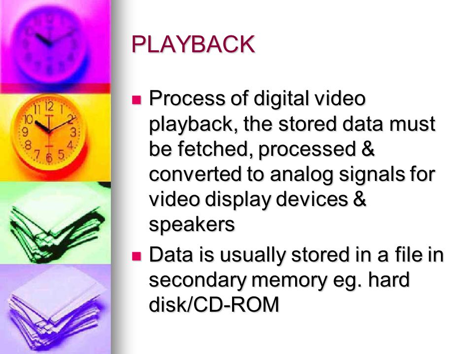 PLAYBACK Process of digital video playback, the stored data must be fetched, processed & converted to analog signals for video display devices & speakers Process of digital video playback, the stored data must be fetched, processed & converted to analog signals for video display devices & speakers Data is usually stored in a file in secondary memory eg.