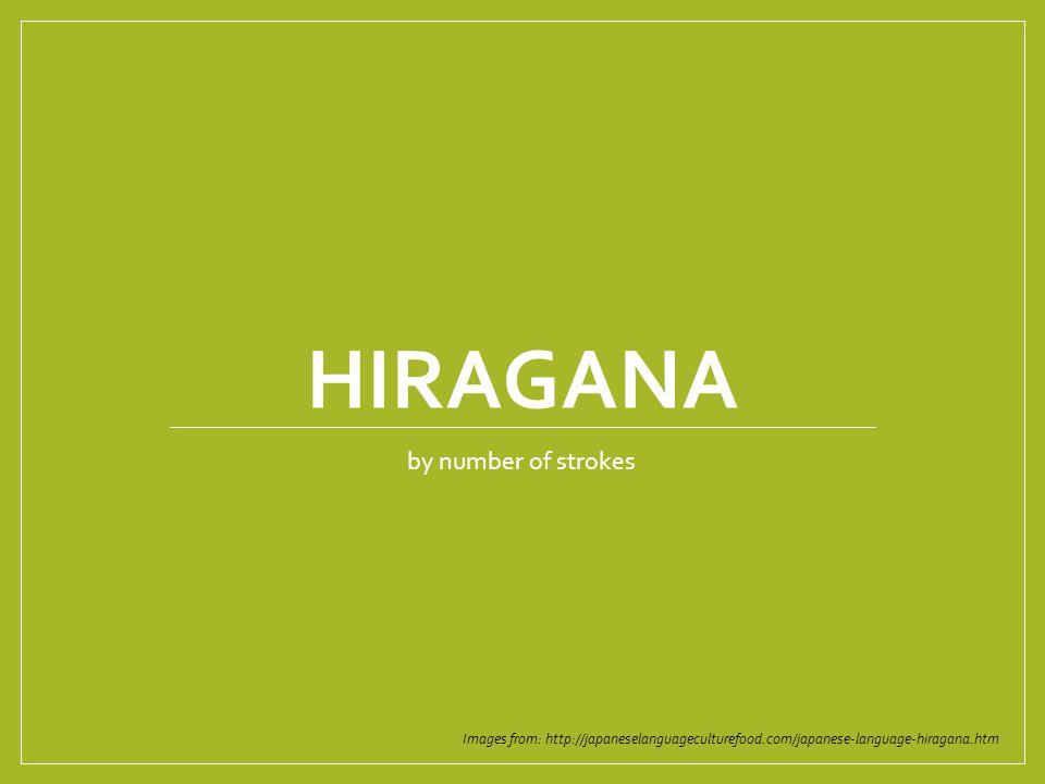 HIRAGANA by number of strokes Images from: http://japaneselanguageculturefood.com/japanese-language-hiragana.htm