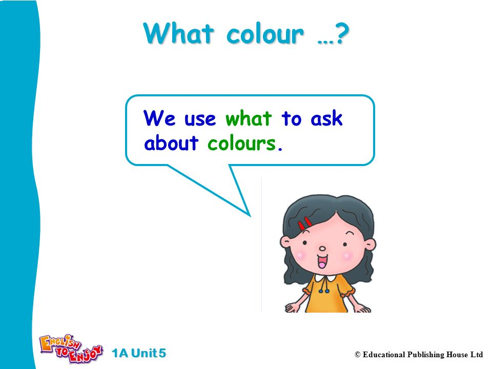 1A Unit 5 © Educational Publishing House Ltd What colour … We use what to ask about colours.