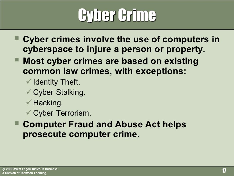 © 2008 West Legal Studies in Business A Division of Thomson Learning 17 Cyber Crime  Cyber crimes involve the use of computers in cyberspace to injure a person or property.