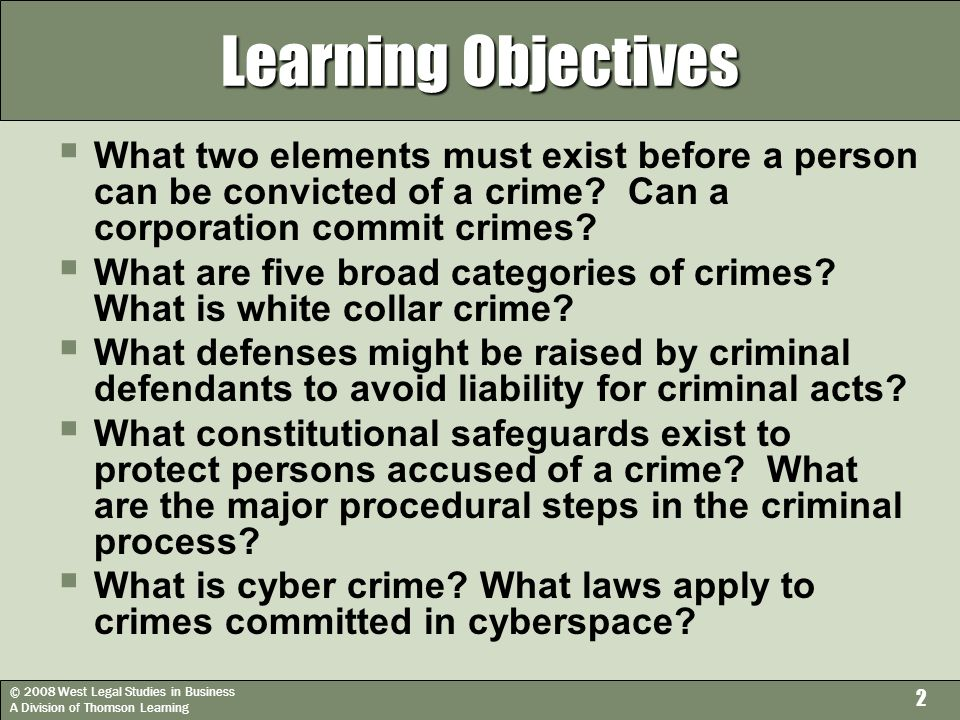 © 2008 West Legal Studies in Business A Division of Thomson Learning 2 Learning Objectives  What two elements must exist before a person can be convicted of a crime.