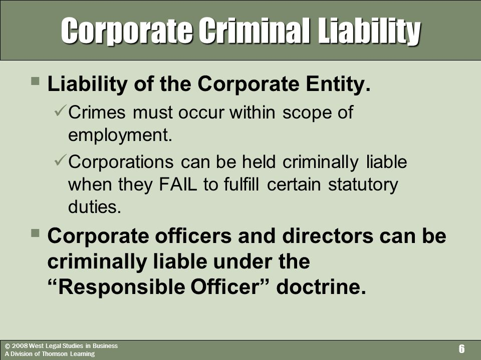 © 2008 West Legal Studies in Business A Division of Thomson Learning 6 Corporate Criminal Liability  Liability of the Corporate Entity.