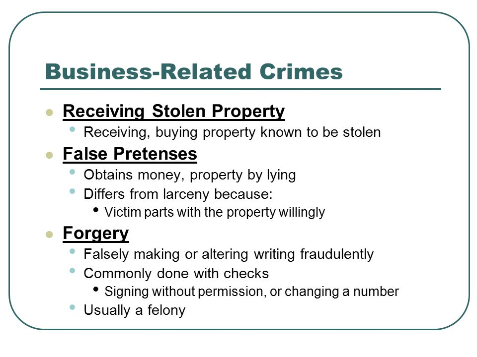 Business-Related Crimes Receiving Stolen Property Receiving, buying property known to be stolen False Pretenses Obtains money, property by lying Differs from larceny because: Victim parts with the property willingly Forgery Falsely making or altering writing fraudulently Commonly done with checks Signing without permission, or changing a number Usually a felony