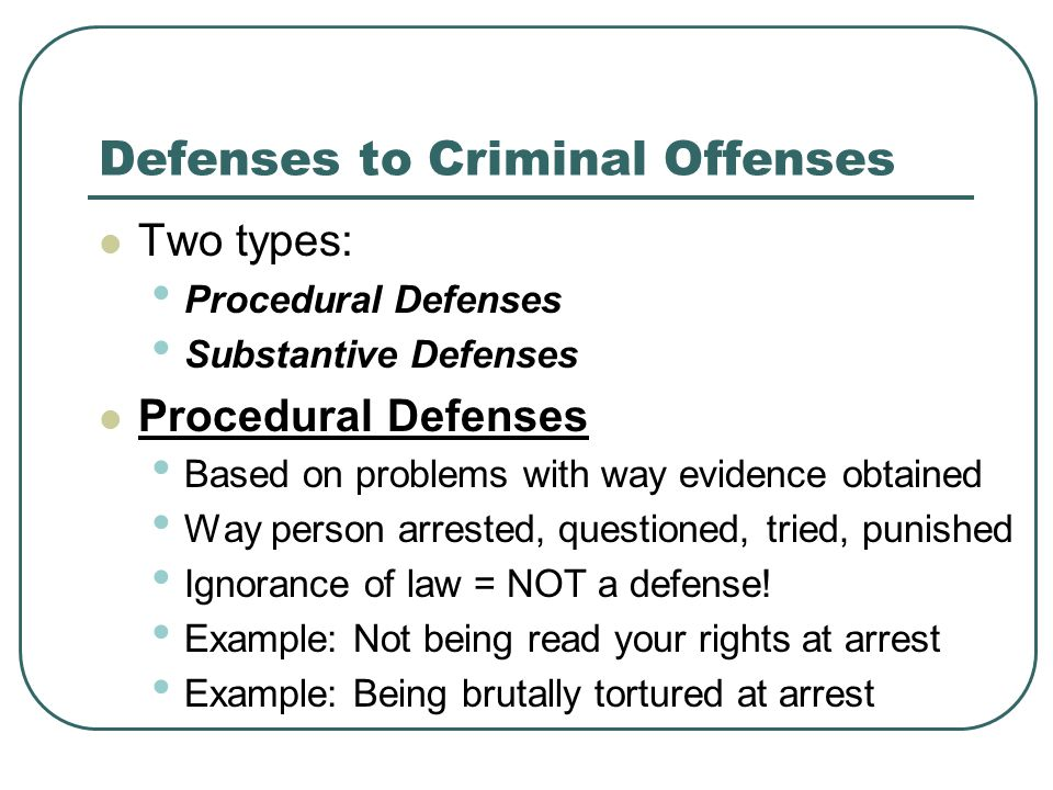Defenses to Criminal Offenses Two types: Procedural Defenses Substantive Defenses Procedural Defenses Based on problems with way evidence obtained Way person arrested, questioned, tried, punished Ignorance of law = NOT a defense.