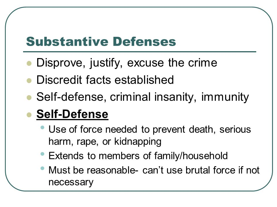 Substantive Defenses Disprove, justify, excuse the crime Discredit facts established Self-defense, criminal insanity, immunity Self-Defense Use of force needed to prevent death, serious harm, rape, or kidnapping Extends to members of family/household Must be reasonable- can't use brutal force if not necessary