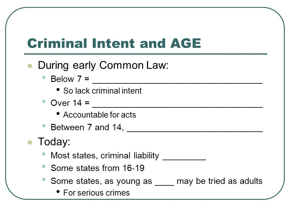 Criminal Intent and AGE During early Common Law: Below 7 = ___________________________________ So lack criminal intent Over 14 = ___________________________________ Accountable for acts Between 7 and 14, ____________________________ Today: Most states, criminal liability _________ Some states from 16-19 Some states, as young as ____ may be tried as adults For serious crimes