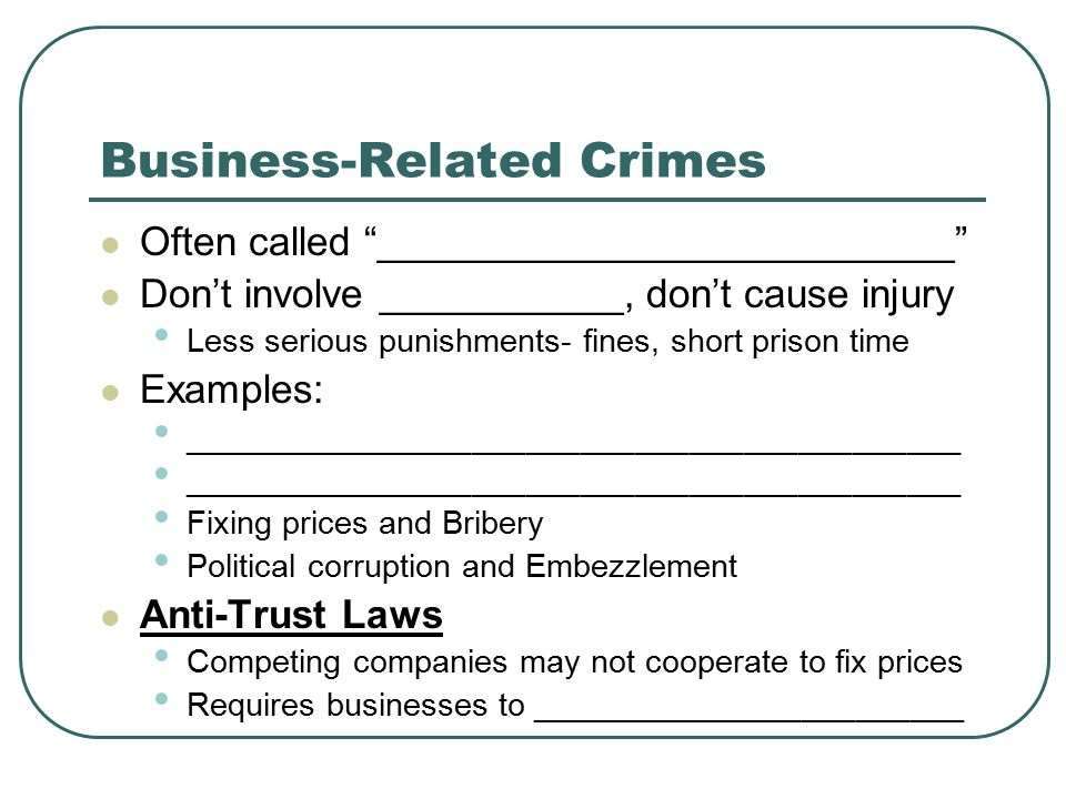 Business-Related Crimes Often called __________________________ Don't involve ___________, don't cause injury Less serious punishments- fines, short prison time Examples: ___________________________________________ Fixing prices and Bribery Political corruption and Embezzlement Anti-Trust Laws Competing companies may not cooperate to fix prices Requires businesses to ________________________
