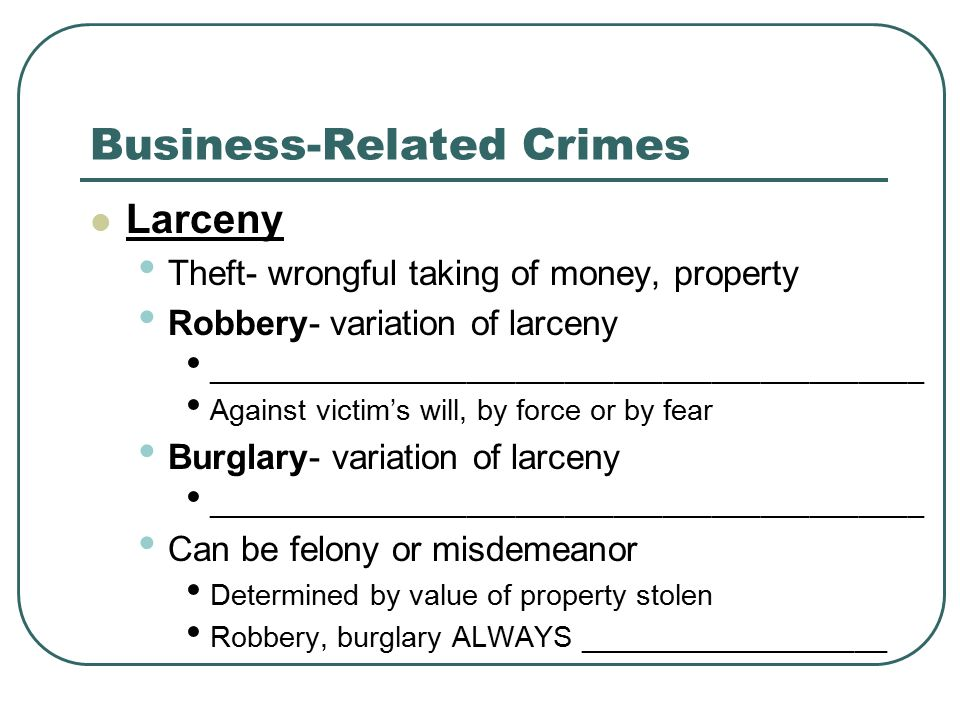 Business-Related Crimes Larceny Theft- wrongful taking of money, property Robbery- variation of larceny ____________________________________________ Against victim's will, by force or by fear Burglary- variation of larceny ____________________________________________ Can be felony or misdemeanor Determined by value of property stolen Robbery, burglary ALWAYS ___________________
