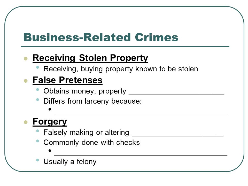 Business-Related Crimes Receiving Stolen Property Receiving, buying property known to be stolen False Pretenses Obtains money, property _______________________ Differs from larceny because: _____________________________________________ Forgery Falsely making or altering ______________________ Commonly done with checks _____________________________________________ Usually a felony