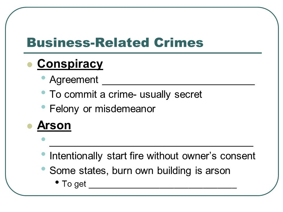 Business-Related Crimes Conspiracy Agreement ___________________________ To commit a crime- usually secret Felony or misdemeanor Arson ____________________________________ Intentionally start fire without owner's consent Some states, burn own building is arson To get _______________________________