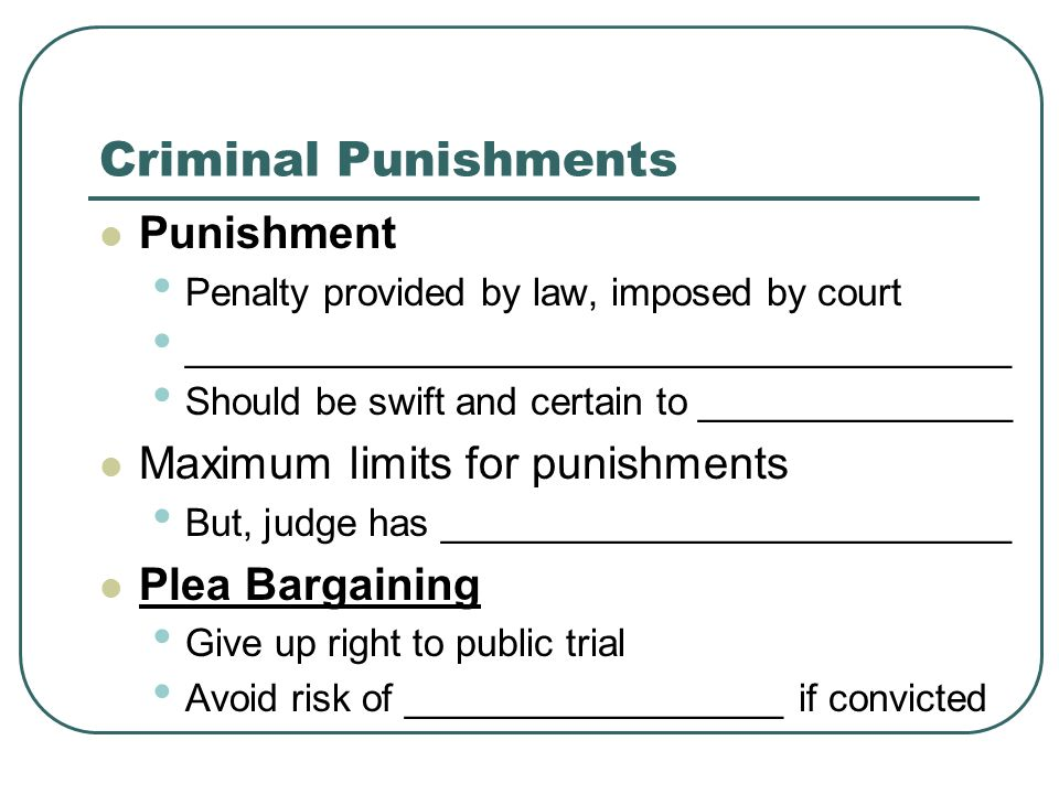 Criminal Punishments Punishment Penalty provided by law, imposed by court _______________________________________ Should be swift and certain to _______________ Maximum limits for punishments But, judge has ___________________________ Plea Bargaining Give up right to public trial Avoid risk of __________________ if convicted