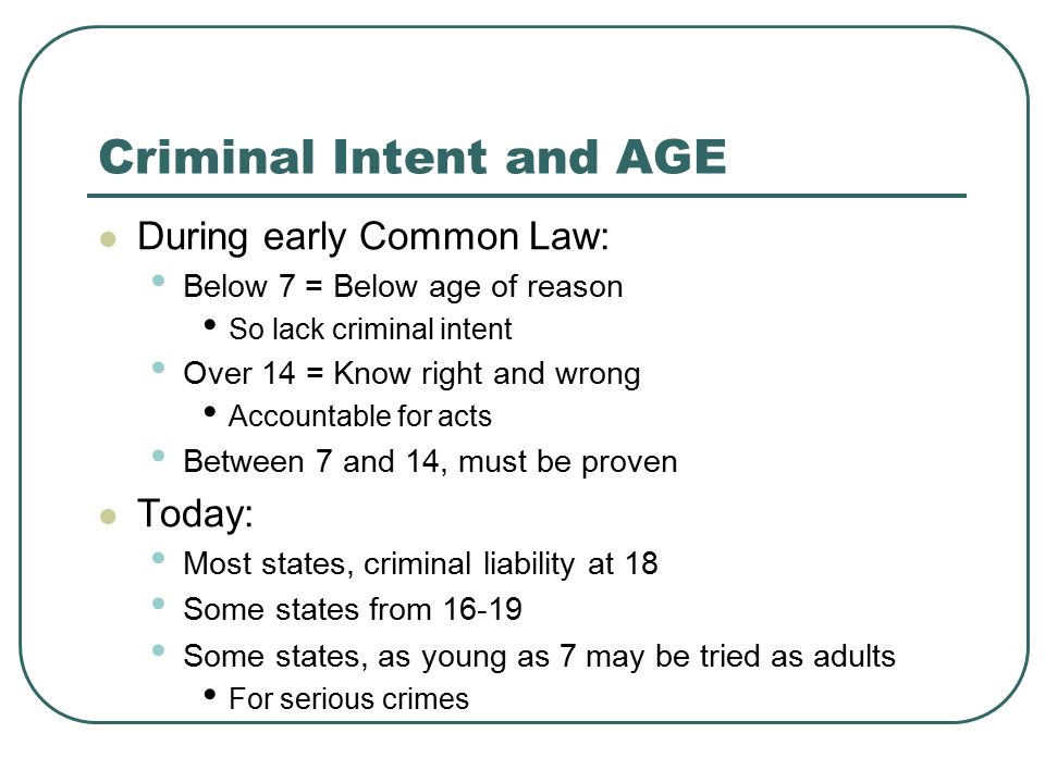 Criminal Intent and AGE During early Common Law: Below 7 = Below age of reason So lack criminal intent Over 14 = Know right and wrong Accountable for acts Between 7 and 14, must be proven Today: Most states, criminal liability at 18 Some states from 16-19 Some states, as young as 7 may be tried as adults For serious crimes