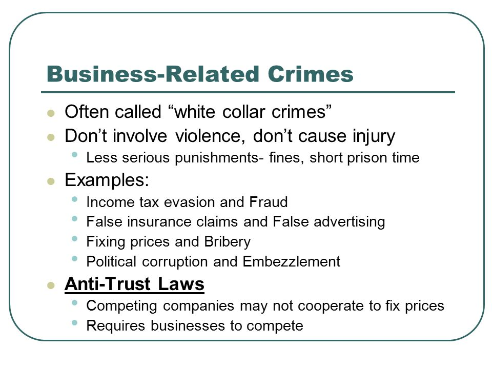 Business-Related Crimes Often called white collar crimes Don't involve violence, don't cause injury Less serious punishments- fines, short prison time Examples: Income tax evasion and Fraud False insurance claims and False advertising Fixing prices and Bribery Political corruption and Embezzlement Anti-Trust Laws Competing companies may not cooperate to fix prices Requires businesses to compete