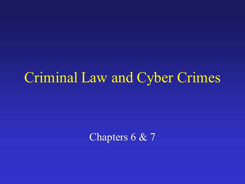 Criminal Law and Cyber Crimes Chapters 6 & 7