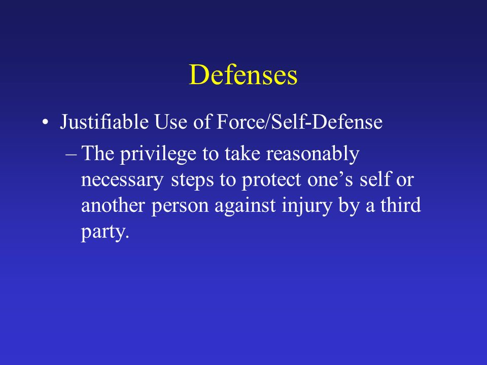 Defenses Justifiable Use of Force/Self-Defense –The privilege to take reasonably necessary steps to protect one's self or another person against injury by a third party.