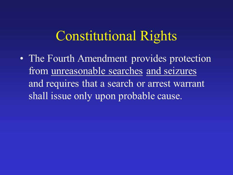 Constitutional Rights The Fourth Amendment provides protection from unreasonable searches and seizures and requires that a search or arrest warrant shall issue only upon probable cause.
