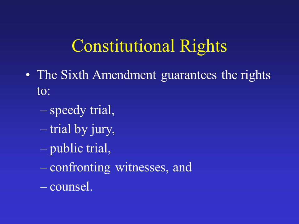 Constitutional Rights The Sixth Amendment guarantees the rights to: –speedy trial, –trial by jury, –public trial, –confronting witnesses, and –counsel.