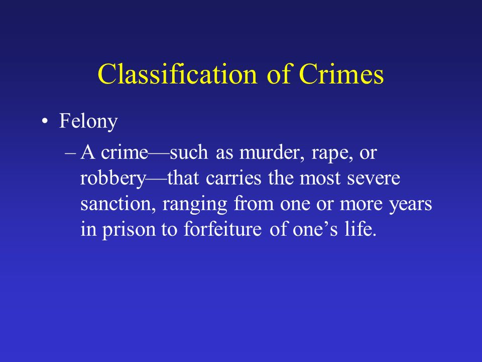Classification of Crimes Felony –A crime—such as murder, rape, or robbery—that carries the most severe sanction, ranging from one or more years in prison to forfeiture of one's life.