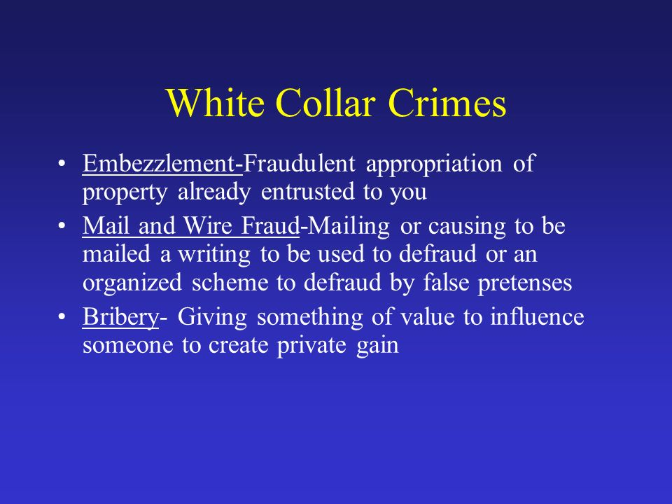 White Collar Crimes Embezzlement-Fraudulent appropriation of property already entrusted to you Mail and Wire Fraud-Mailing or causing to be mailed a writing to be used to defraud or an organized scheme to defraud by false pretenses Bribery- Giving something of value to influence someone to create private gain