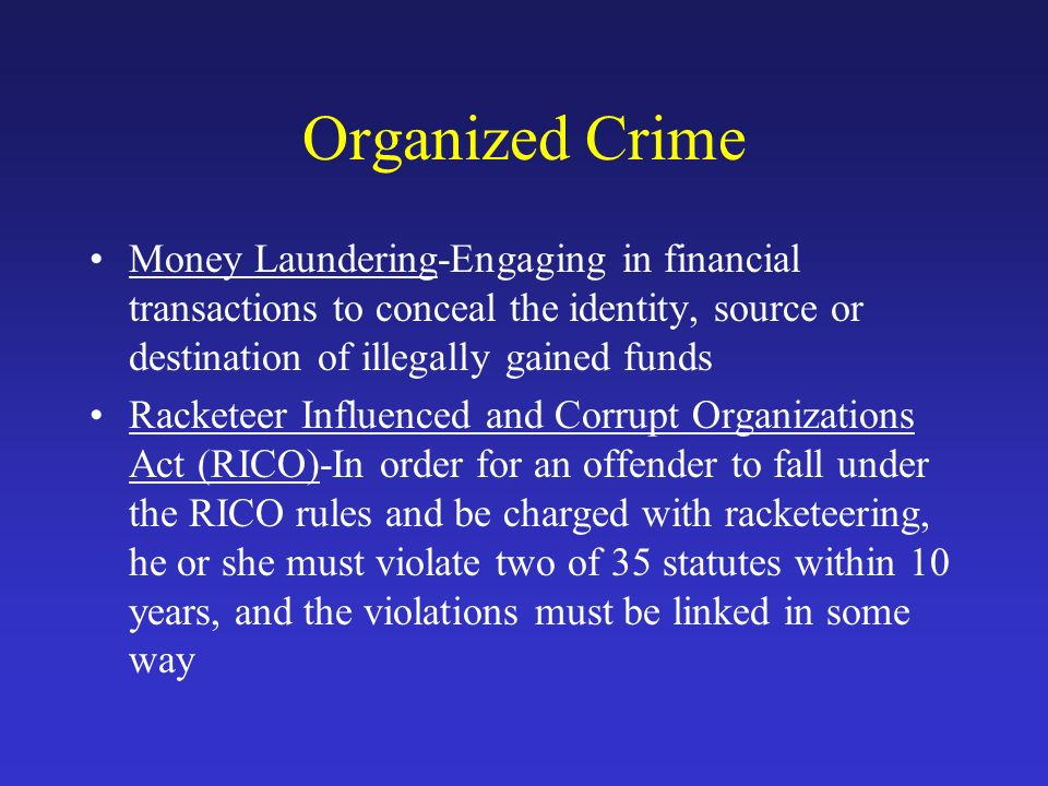 Organized Crime Money Laundering-Engaging in financial transactions to conceal the identity, source or destination of illegally gained funds Racketeer Influenced and Corrupt Organizations Act (RICO)-In order for an offender to fall under the RICO rules and be charged with racketeering, he or she must violate two of 35 statutes within 10 years, and the violations must be linked in some way
