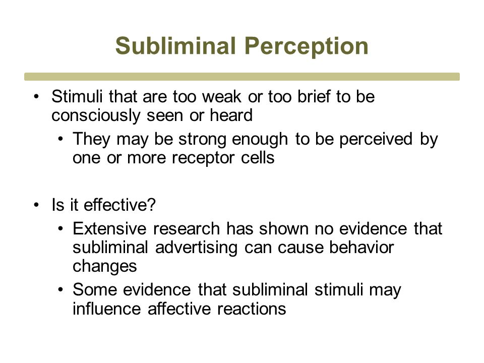 Subliminal Perception Stimuli that are too weak or too brief to be consciously seen or heard They may be strong enough to be perceived by one or more receptor cells Is it effective.
